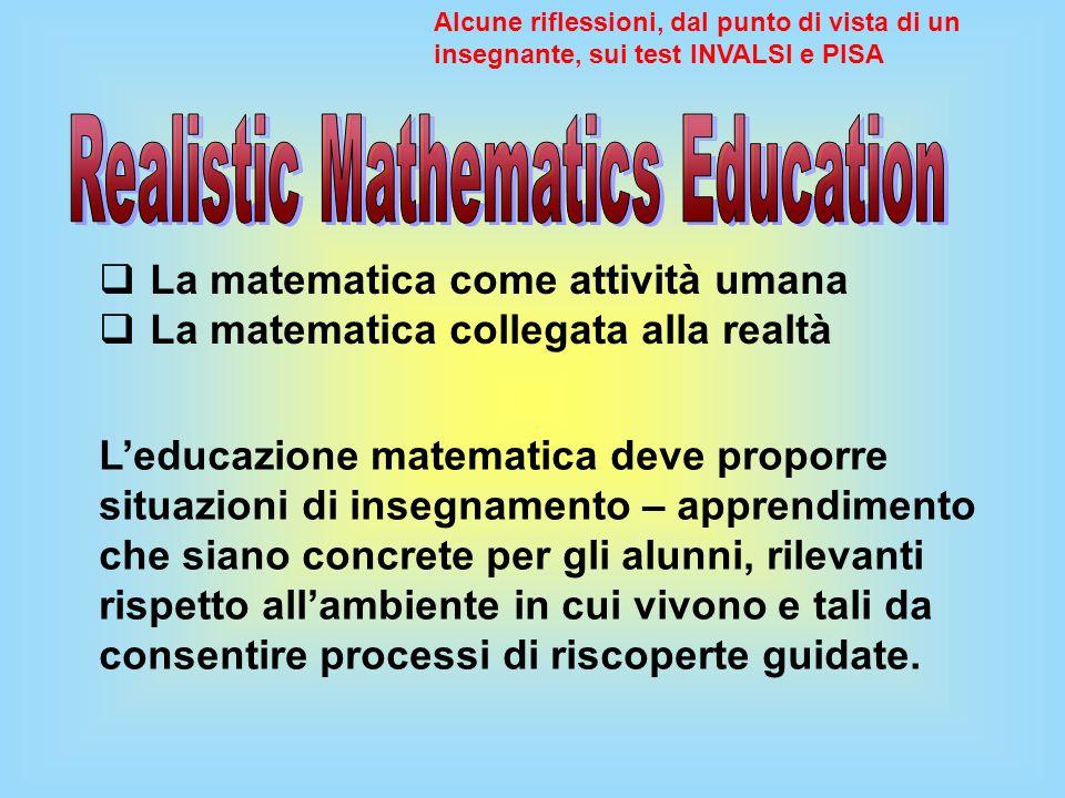 La matematica come attività umana La matematica collegata alla realtà Alcune riflessioni, dal punto di vista di un insegnante, sui test INVALSI e PISA
