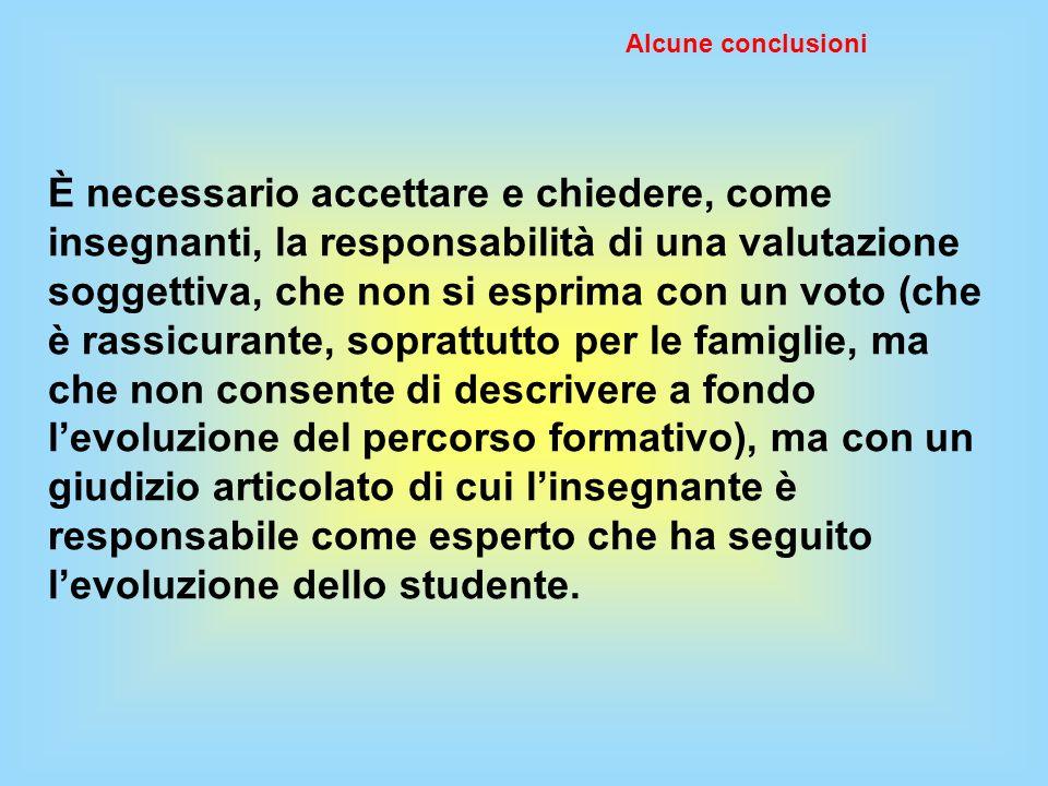 Alcune conclusioni È necessario accettare e chiedere, come insegnanti, la responsabilità di una valutazione soggettiva, che non si esprima con un voto