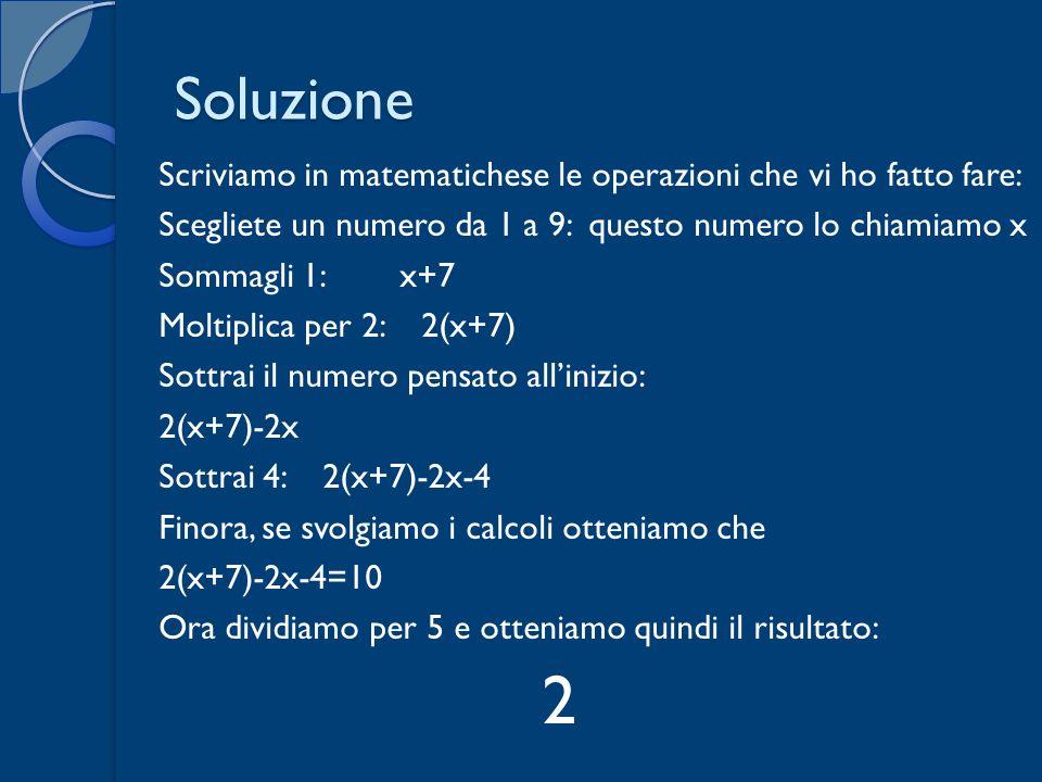 Soluzione Scriviamo in matematichese le operazioni che vi ho fatto fare: Scegliete un numero da 1 a 9: questo numero lo chiamiamo x Sommagli 1: x+7 Mo