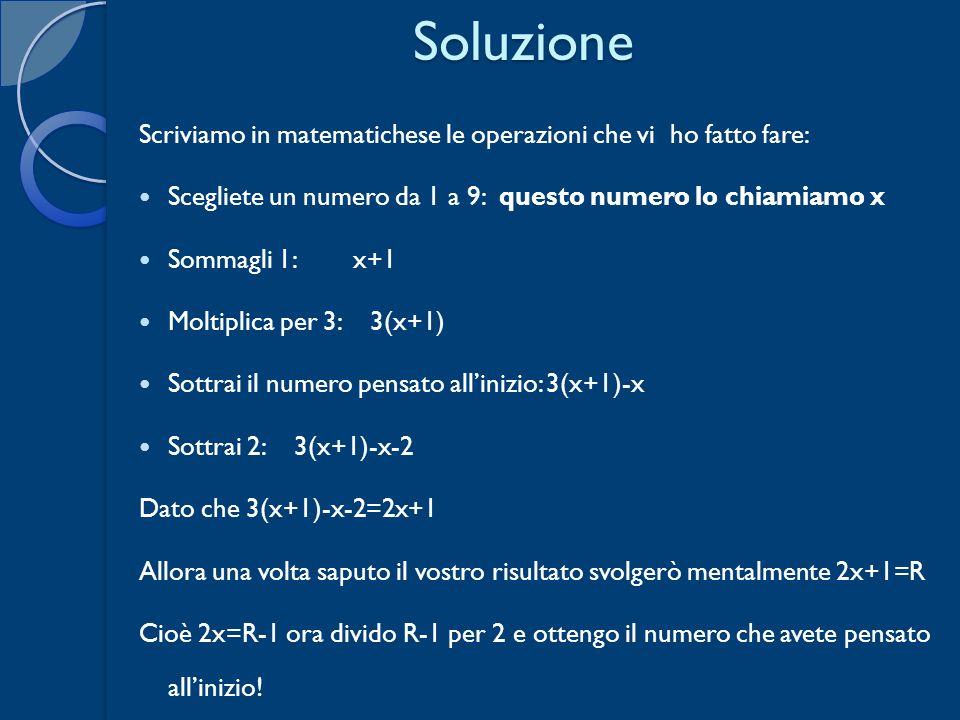 Soluzione Scriviamo in matematichese le operazioni che vi ho fatto fare: Scegliete un numero da 1 a 9: questo numero lo chiamiamo x Sommagli 1: x+1 Mo
