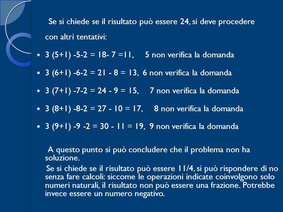 Se si chiede se il risultato può essere 24, si deve procedere con altri tentativi: 3 (5+1) -5-2 = 18- 7 =11, 5 non verifica la domanda 3 (6+1) -6-2 =
