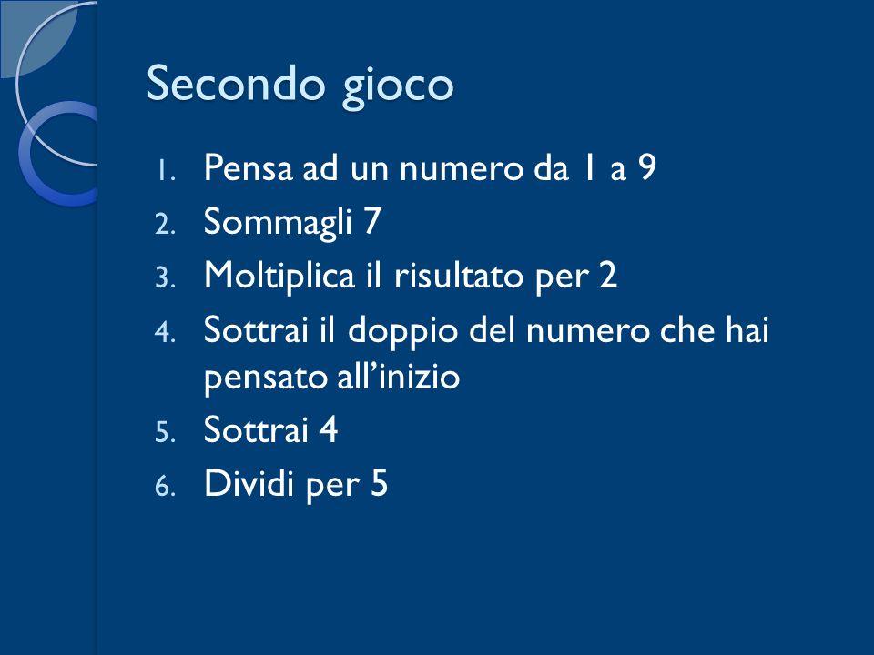 Secondo gioco 1. Pensa ad un numero da 1 a 9 2. Sommagli 7 3. Moltiplica il risultato per 2 4. Sottrai il doppio del numero che hai pensato allinizio