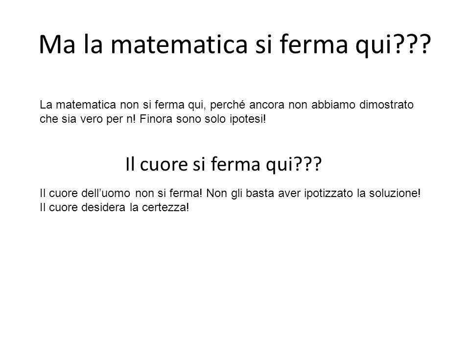 Ma la matematica si ferma qui??? Il cuore si ferma qui??? La matematica non si ferma qui, perché ancora non abbiamo dimostrato che sia vero per n! Fin