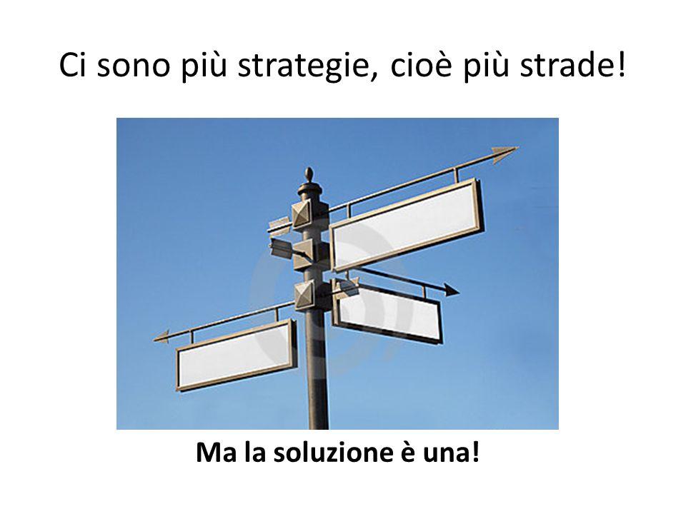 Ci sono più strategie, cioè più strade! Ma la soluzione è una!