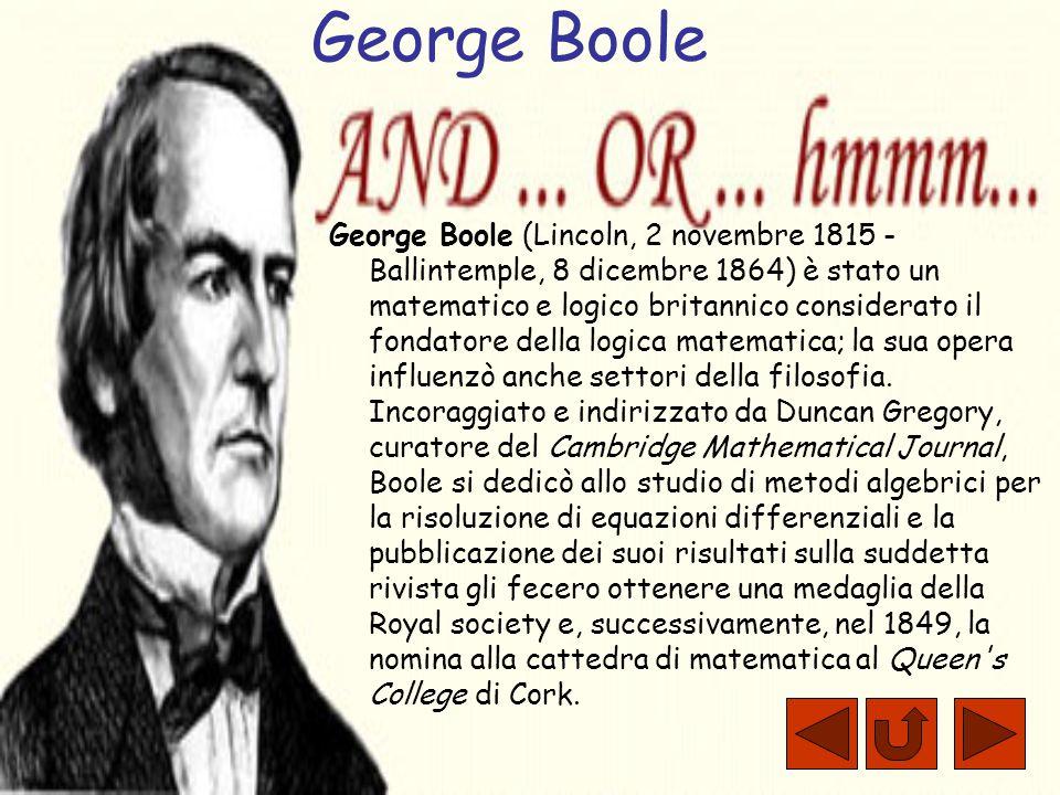 George Boole George Boole (Lincoln, 2 novembre 1815 - Ballintemple, 8 dicembre 1864) è stato un matematico e logico britannico considerato il fondatore della logica matematica; la sua opera influenzò anche settori della filosofia.