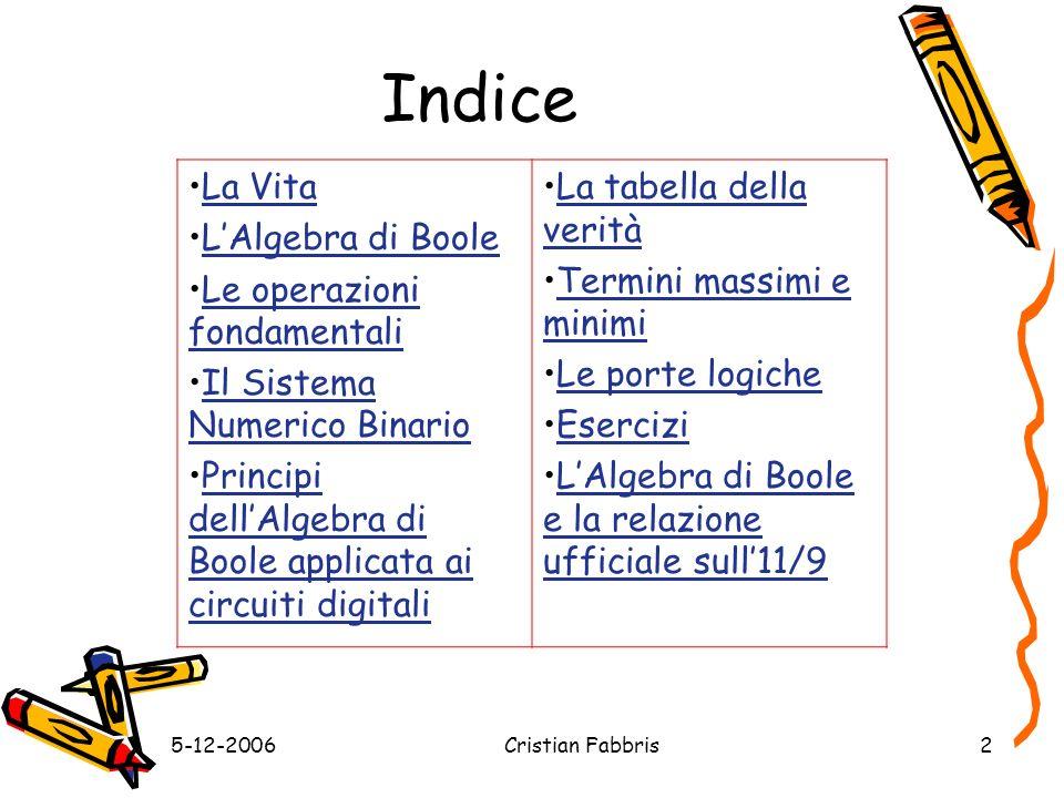 5-12-2006Cristian Fabbris2 Indice La Vita LAlgebra di Boole Le operazioni fondamentaliLe operazioni fondamentali Il Sistema Numerico BinarioIl Sistema