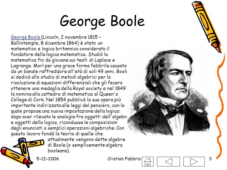 5-12-2006Cristian Fabbris3 George Boole George Boole (Lincoln, 2 novembre 1815 - Ballintemple, 8 dicembre 1864) è stato un matematico e logico britann