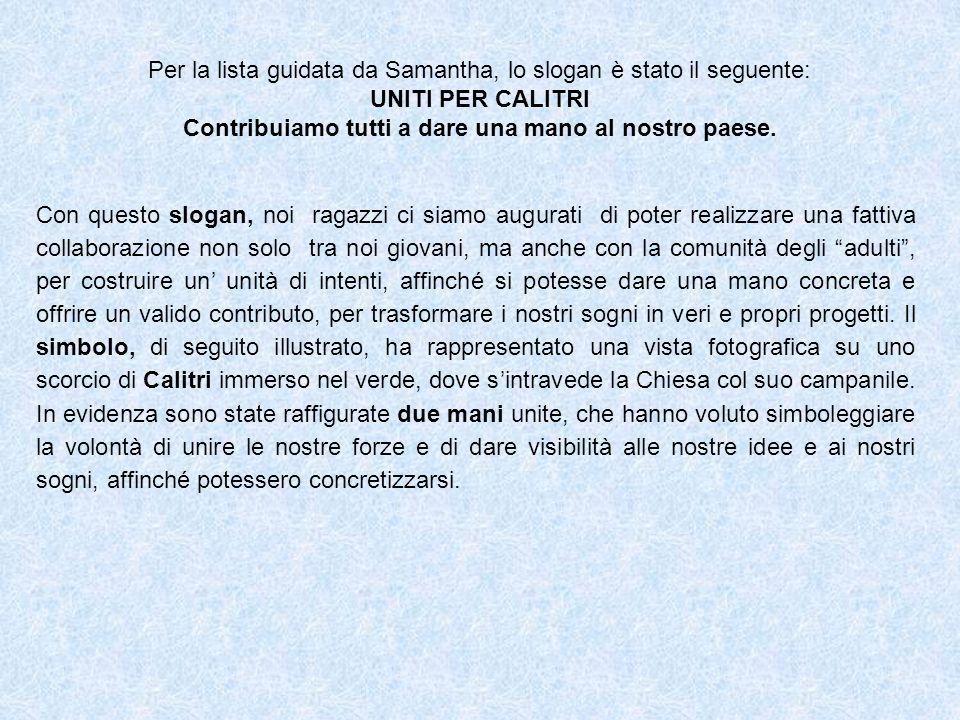 Per la lista guidata da Samantha, lo slogan è stato il seguente: UNITI PER CALITRI Contribuiamo tutti a dare una mano al nostro paese. Con questo slog