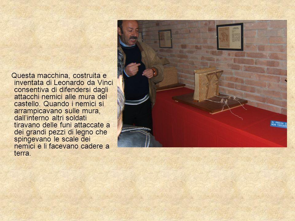Questa macchina, costruita e inventata di Leonardo da Vinci consentiva di difendersi dagli attacchi nemici alle mura del castello. Quando i nemici si