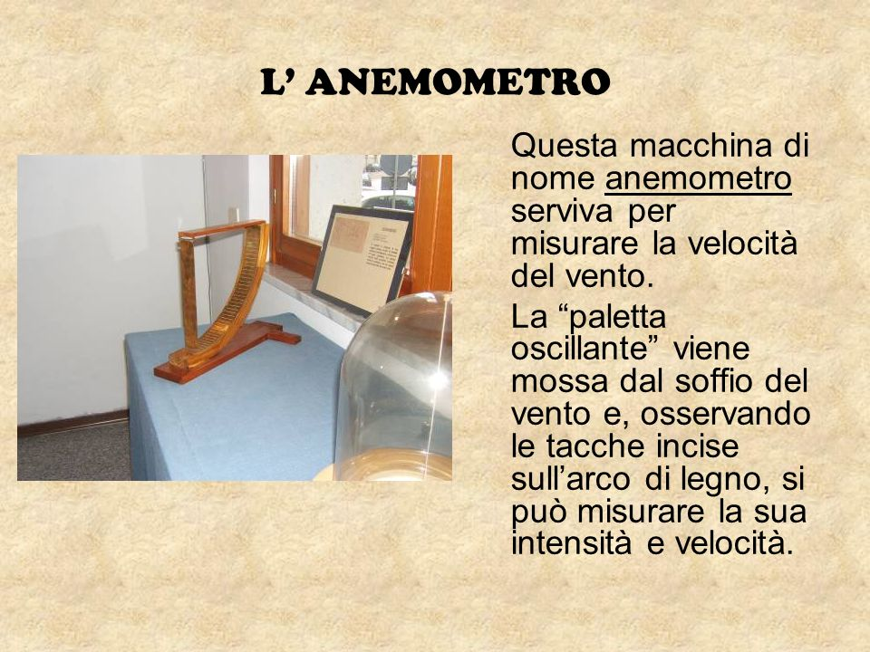 L ANEMOMETRO Questa macchina di nome anemometro serviva per misurare la velocità del vento. La paletta oscillante viene mossa dal soffio del vento e,