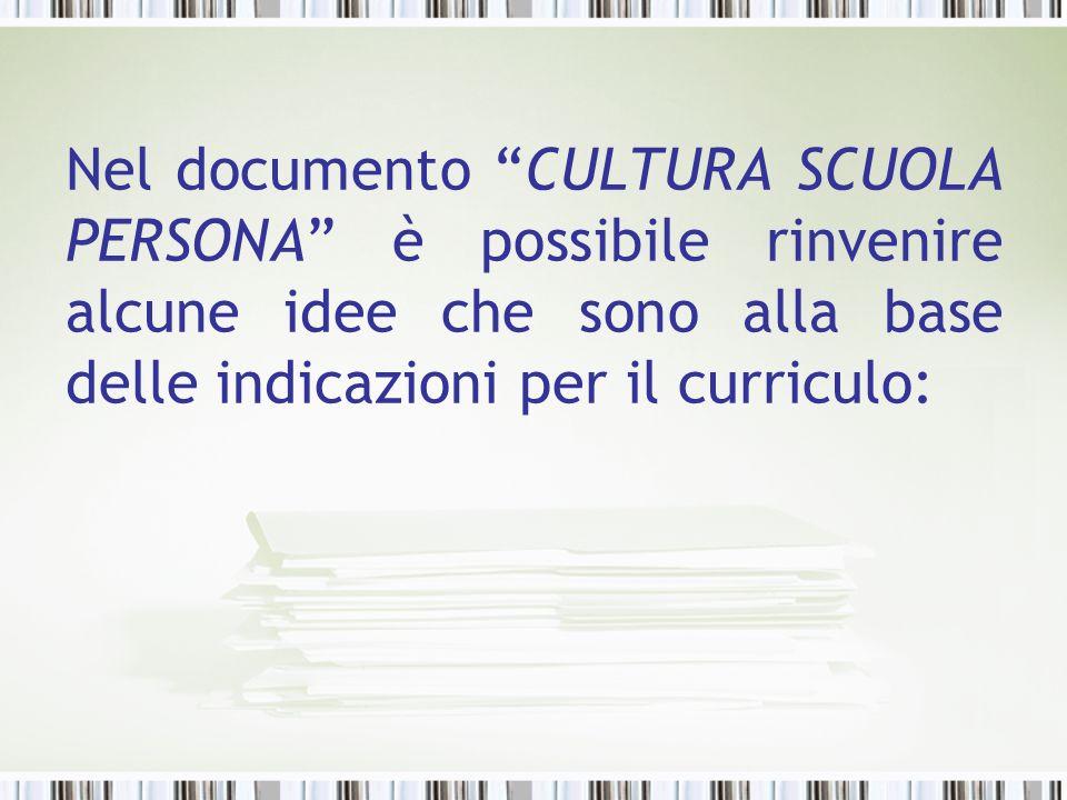 Nel documento CULTURA SCUOLA PERSONA è possibile rinvenire alcune idee che sono alla base delle indicazioni per il curriculo: