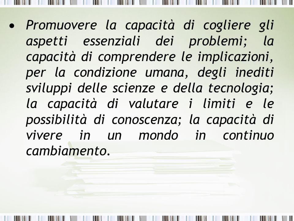 Promuovere la capacità di cogliere gli aspetti essenziali dei problemi; la capacità di comprendere le implicazioni, per la condizione umana, degli ine