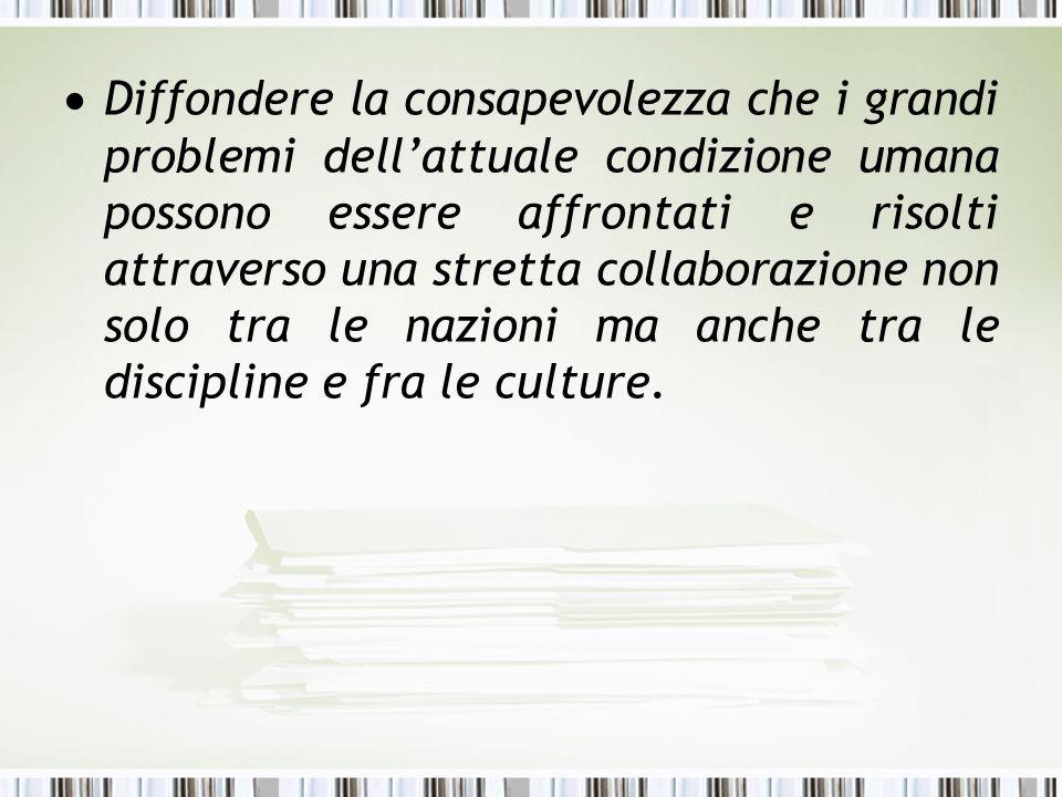 Diffondere la consapevolezza che i grandi problemi dellattuale condizione umana possono essere affrontati e risolti attraverso una stretta collaborazi