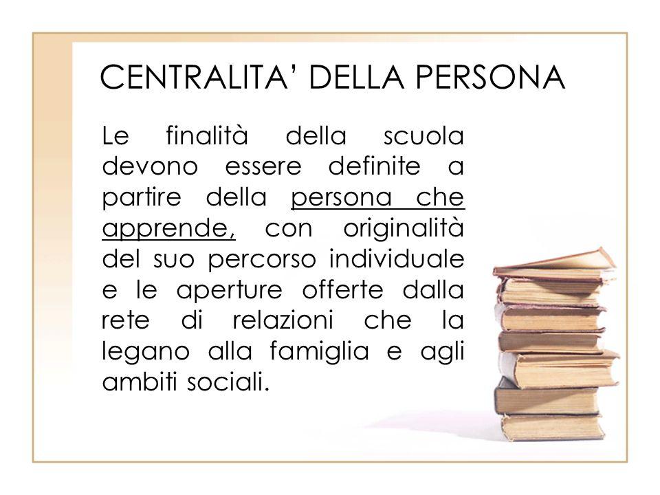 CENTRALITA DELLA PERSONA Le finalità della scuola devono essere definite a partire della persona che apprende, con originalità del suo percorso indivi