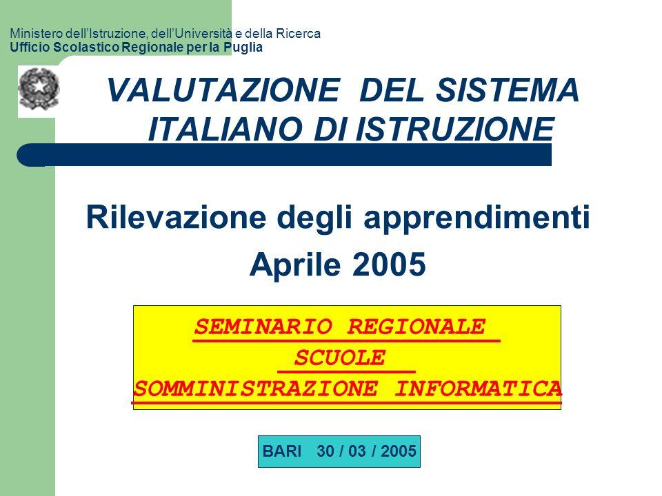 Ministero dellIstruzione, dellUniversità e della Ricerca Ufficio Scolastico Regionale per la Puglia VALUTAZIONE DEL SISTEMA ITALIANO DI ISTRUZIONE Rilevazione degli apprendimenti Aprile 2005 SEMINARIO REGIONALE SCUOLE SOMMINISTRAZIONE INFORMATICA BARI 30 / 03 / 2005