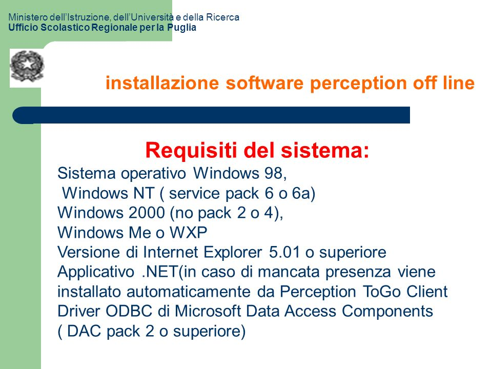 installazione software perception off line Requisiti del sistema: Sistema operativo Windows 98, Windows NT ( service pack 6 o 6a) Windows 2000 (no pack 2 o 4), Windows Me o WXP Versione di Internet Explorer 5.01 o superiore Applicativo.NET(in caso di mancata presenza viene installato automaticamente da Perception ToGo Client Driver ODBC di Microsoft Data Access Components ( DAC pack 2 o superiore) Ministero dellIstruzione, dellUniversità e della Ricerca Ufficio Scolastico Regionale per la Puglia