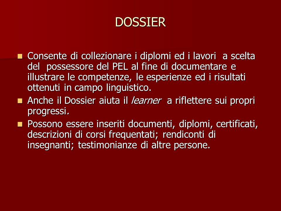 DOSSIER Consente di collezionare i diplomi ed i lavori a scelta del possessore del PEL al fine di documentare e illustrare le competenze, le esperienze ed i risultati ottenuti in campo linguistico.