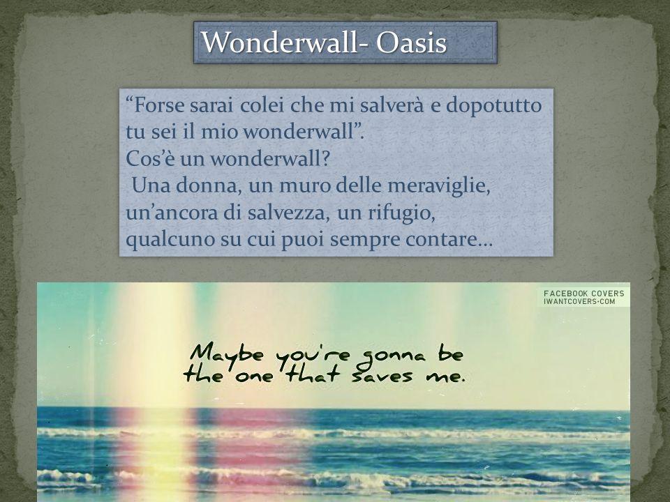 Wonderwall- Oasis Forse sarai colei che mi salverà e dopotutto tu sei il mio wonderwall.