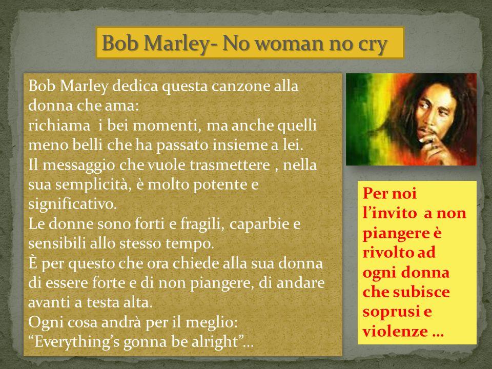 Bob Marley- No woman no cry Bob Marley dedica questa canzone alla donna che ama: richiama i bei momenti, ma anche quelli meno belli che ha passato insieme a lei.