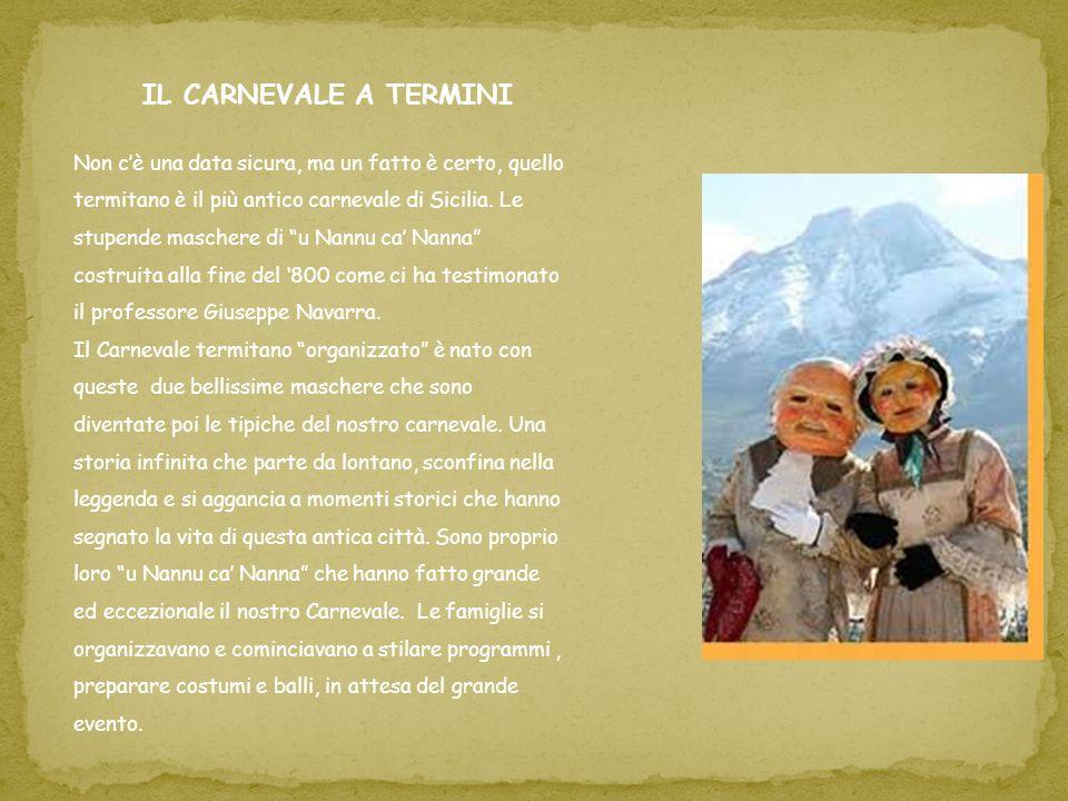 IL CARNEVALE A TERMINI Non cè una data sicura, ma un fatto è certo, quello termitano è il più antico carnevale di Sicilia. Le stupende maschere di u N