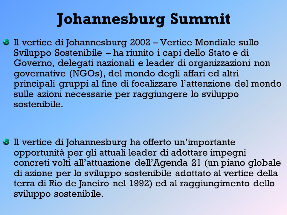 Johannesburg Summit Il vertice di Johannesburg 2002 – Vertice Mondiale sullo Sviluppo Sostenibile – ha riunito i capi dello Stato e di Governo, delega