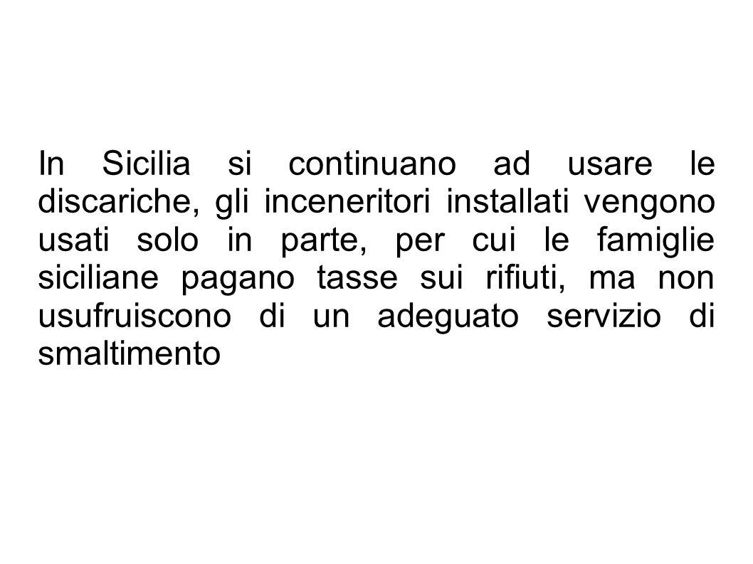 In Sicilia si continuano ad usare le discariche, gli inceneritori installati vengono usati solo in parte, per cui le famiglie siciliane pagano tasse sui rifiuti, ma non usufruiscono di un adeguato servizio di smaltimento