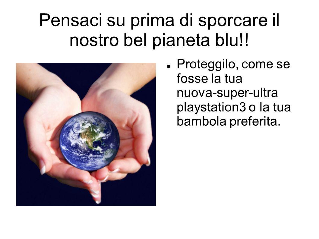 Pensaci su prima di sporcare il nostro bel pianeta blu!.