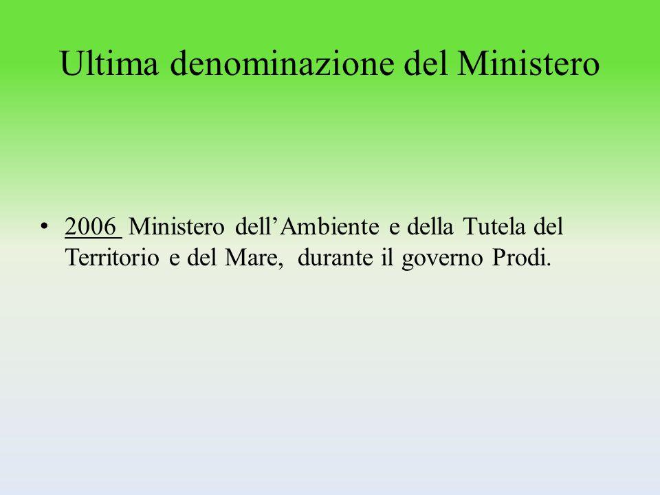 Ultima denominazione del Ministero 2006 Ministero dellAmbiente e della Tutela del Territorio e del Mare, durante il governo Prodi.