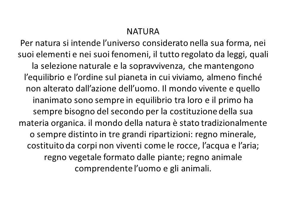 NATURA Per natura si intende luniverso considerato nella sua forma, nei suoi elementi e nei suoi fenomeni, il tutto regolato da leggi, quali la selezi