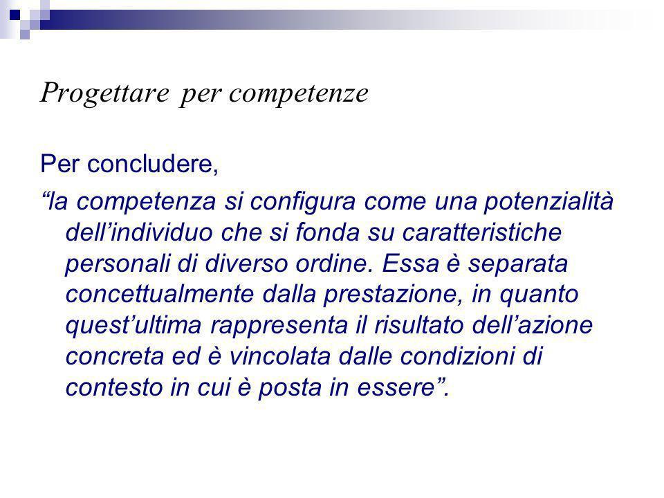 Progettare per competenze Per concludere, la competenza si configura come una potenzialità dellindividuo che si fonda su caratteristiche personali di diverso ordine.