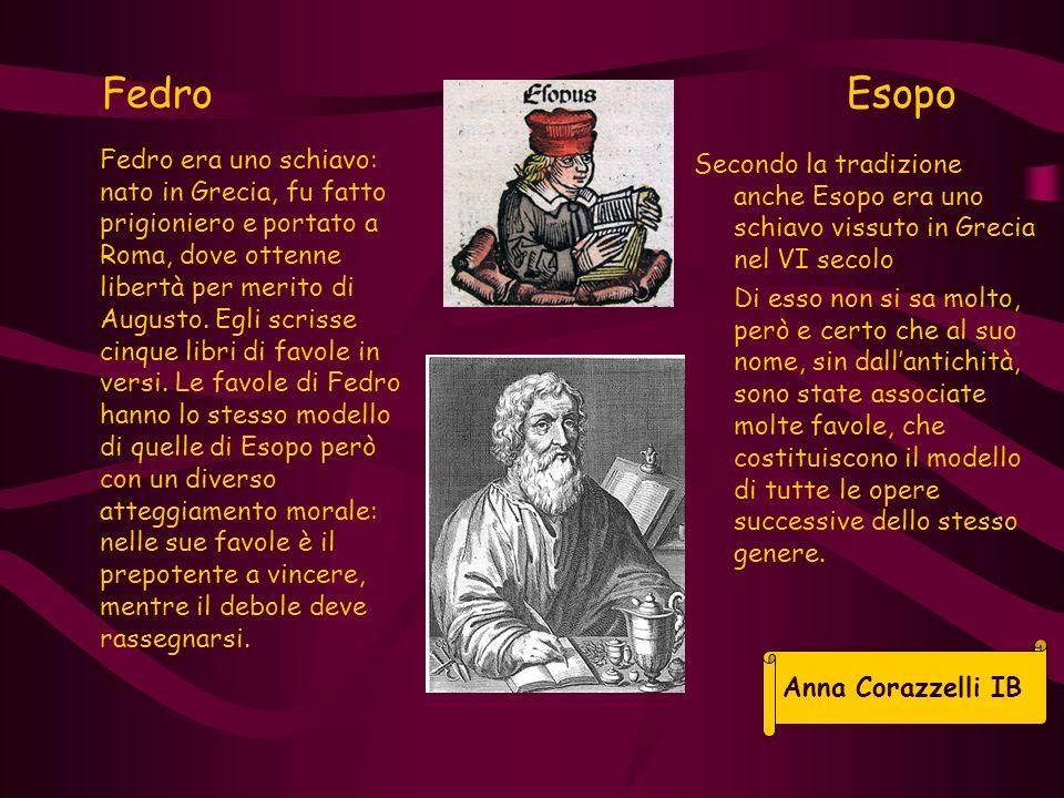 Fedro Esopo Secondo la tradizione anche Esopo era uno schiavo vissuto in Grecia nel VI secolo Di esso non si sa molto, però e certo che al suo nome, s