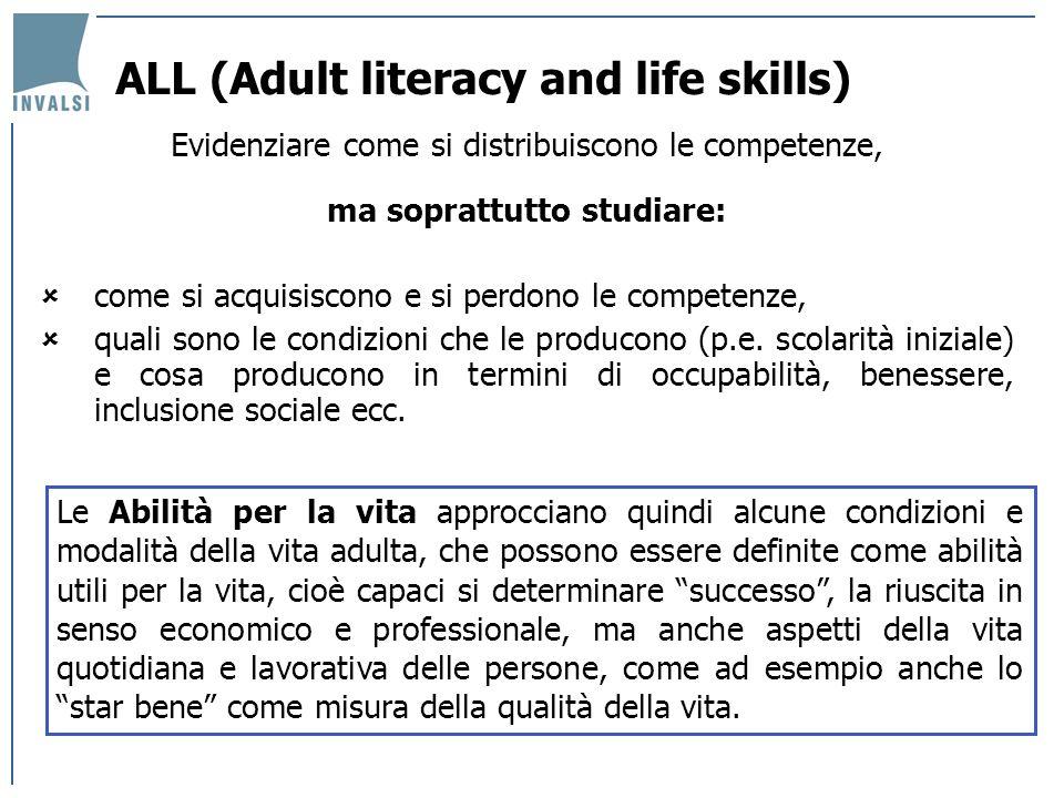 ALL (Adult literacy and life skills) Evidenziare come si distribuiscono le competenze, ma soprattutto studiare: come si acquisiscono e si perdono le competenze, quali sono le condizioni che le producono (p.e.