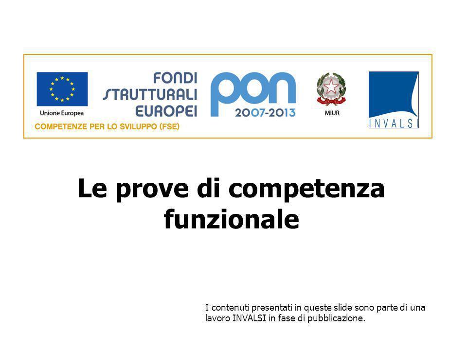 Le prove di competenza funzionale I contenuti presentati in queste slide sono parte di una lavoro INVALSI in fase di pubblicazione.