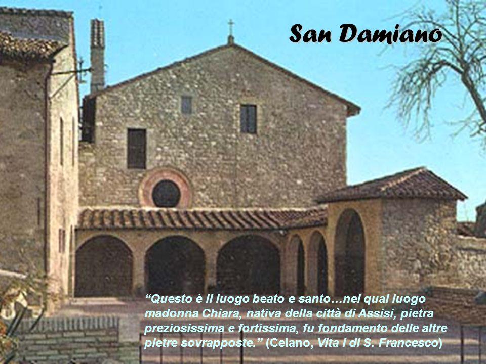 San Damiano Questo è il luogo beato e santo…nel qual luogo madonna Chiara, nativa della città di Assisi, pietra preziosissima e fortissima, fu fondame