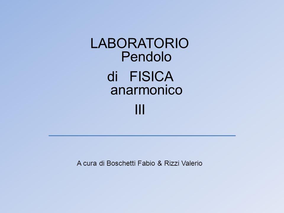 LABORATORIO di FISICA III A cura di Boschetti Fabio & Rizzi Valerio Pendolo anarmonico