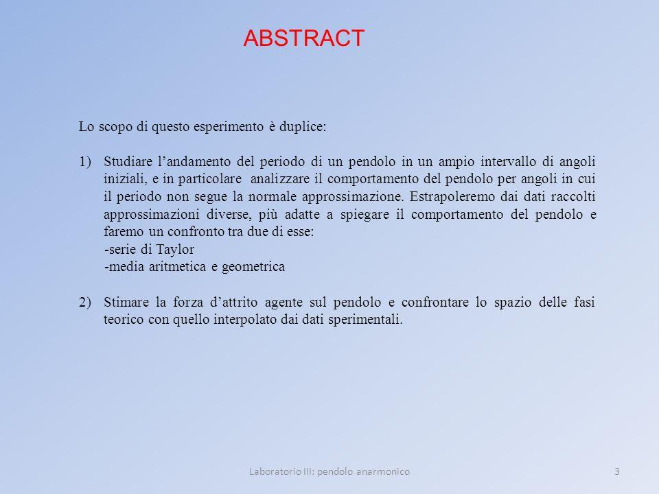 3Laboratorio III: pendolo anarmonico ABSTRACT Lo scopo di questo esperimento è duplice: 1)Studiare landamento del periodo di un pendolo in un ampio in