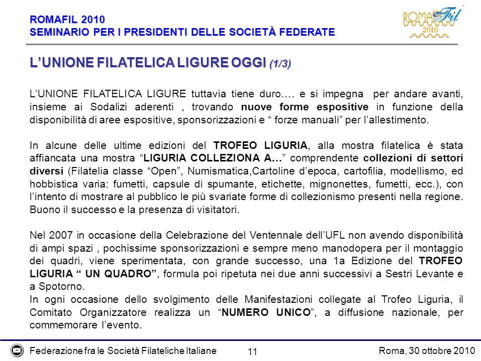 Federazione fra le Società Filateliche ItalianeRoma, 30 ottobre 2010 ROMAFIL 2010 SEMINARIO PER I PRESIDENTI DELLE SOCIETÀ FEDERATE 11 LUNIONE FILATELICA LIGURE OGGI (1/3) LUNIONE FILATELICA LIGURE tuttavia tiene duro….
