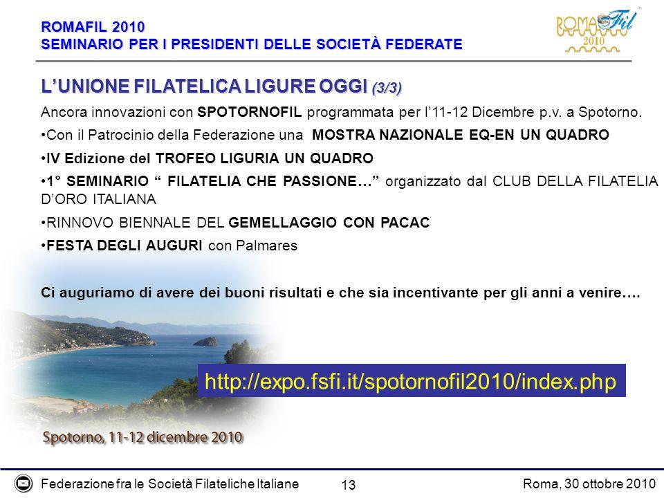 Federazione fra le Società Filateliche ItalianeRoma, 30 ottobre 2010 ROMAFIL 2010 SEMINARIO PER I PRESIDENTI DELLE SOCIETÀ FEDERATE 13 http://expo.fsfi.it/spotornofil2010/index.php LUNIONE FILATELICA LIGURE OGGI (3/3) Ancora innovazioni con SPOTORNOFIL programmata per l11-12 Dicembre p.v.