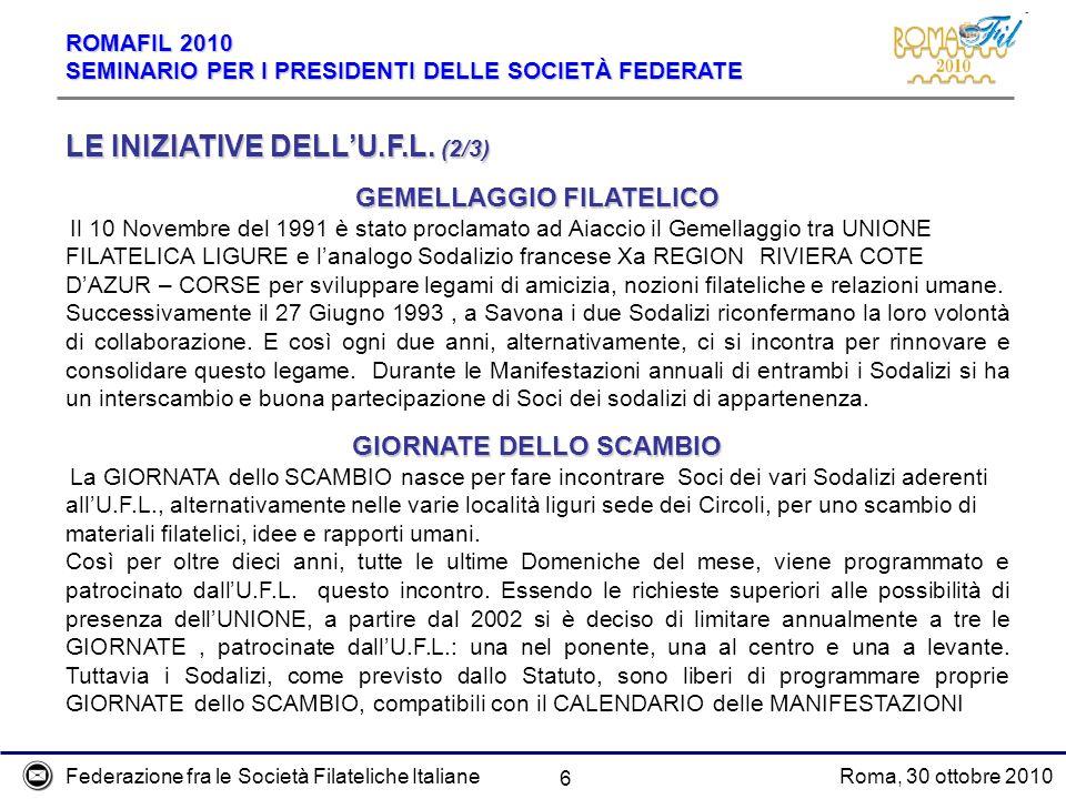 Federazione fra le Società Filateliche ItalianeRoma, 30 ottobre 2010 ROMAFIL 2010 SEMINARIO PER I PRESIDENTI DELLE SOCIETÀ FEDERATE 6 LE INIZIATIVE DELLU.F.L.