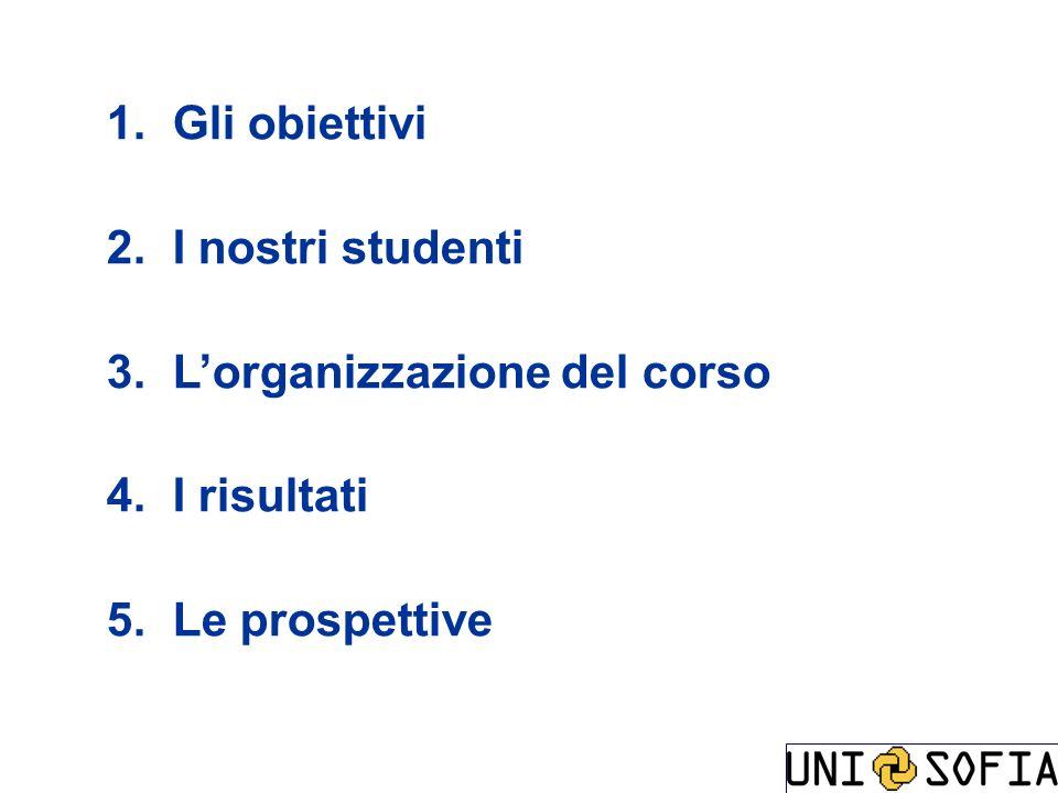 1. Gli obiettivi 2. I nostri studenti 3. Lorganizzazione del corso 4. I risultati 5. Le prospettive
