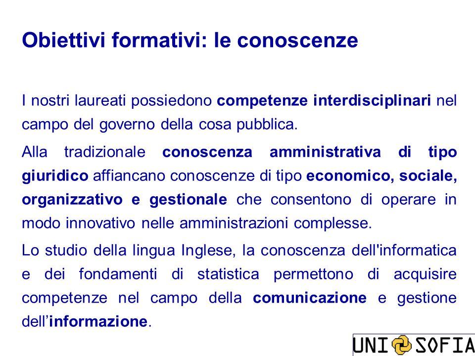 Obiettivi formativi: le conoscenze I nostri laureati possiedono competenze interdisciplinari nel campo del governo della cosa pubblica. Alla tradizion