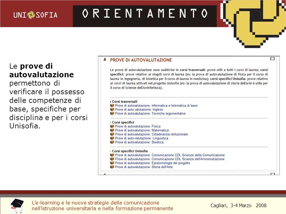 Cagliari, 3-4 Marzo 2008 Le-learning e le nuove strategie della comunicazione nellistruzione universitaria e nella formazione permanente Le prove di autovalutazione sono strutturate sotto forma di test e danno indicazioni sullopportunità di seguire il rispettivo modulo di riallineamento.