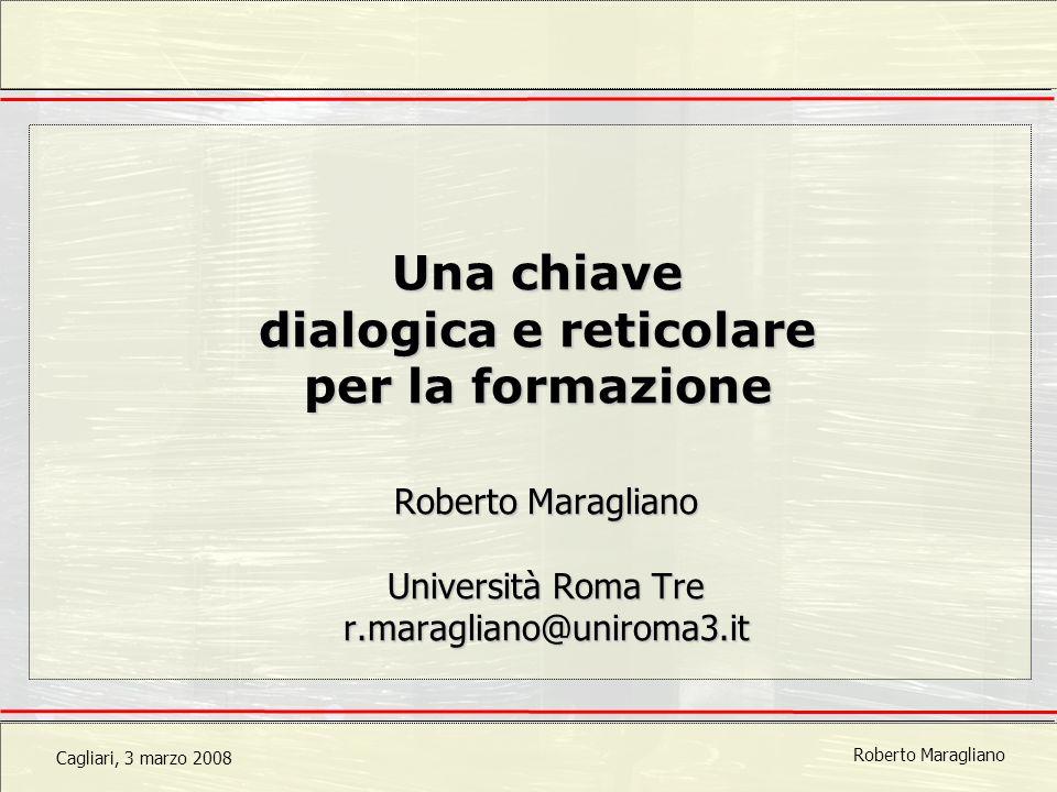 Cagliari, 3 marzo 2008 Roberto Maragliano Una chiave dialogica e reticolare per la formazione Roberto Maragliano Università Roma Tre r.maragliano@uniroma3.it
