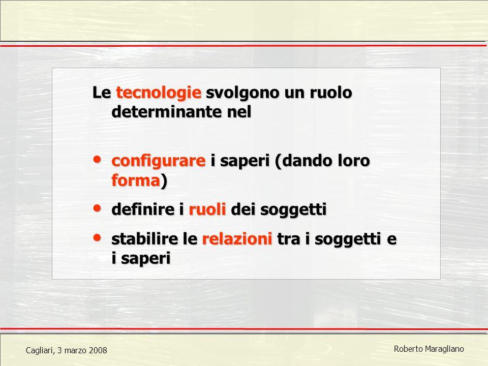 Cagliari, 3 marzo 2008 Roberto Maragliano Le tecnologie svolgono un ruolo determinante nel configurare i saperi (dando loro forma) configurare i saperi (dando loro forma) definire i ruoli dei soggetti definire i ruoli dei soggetti stabilire le relazioni tra i soggetti e i saperi stabilire le relazioni tra i soggetti e i saperi