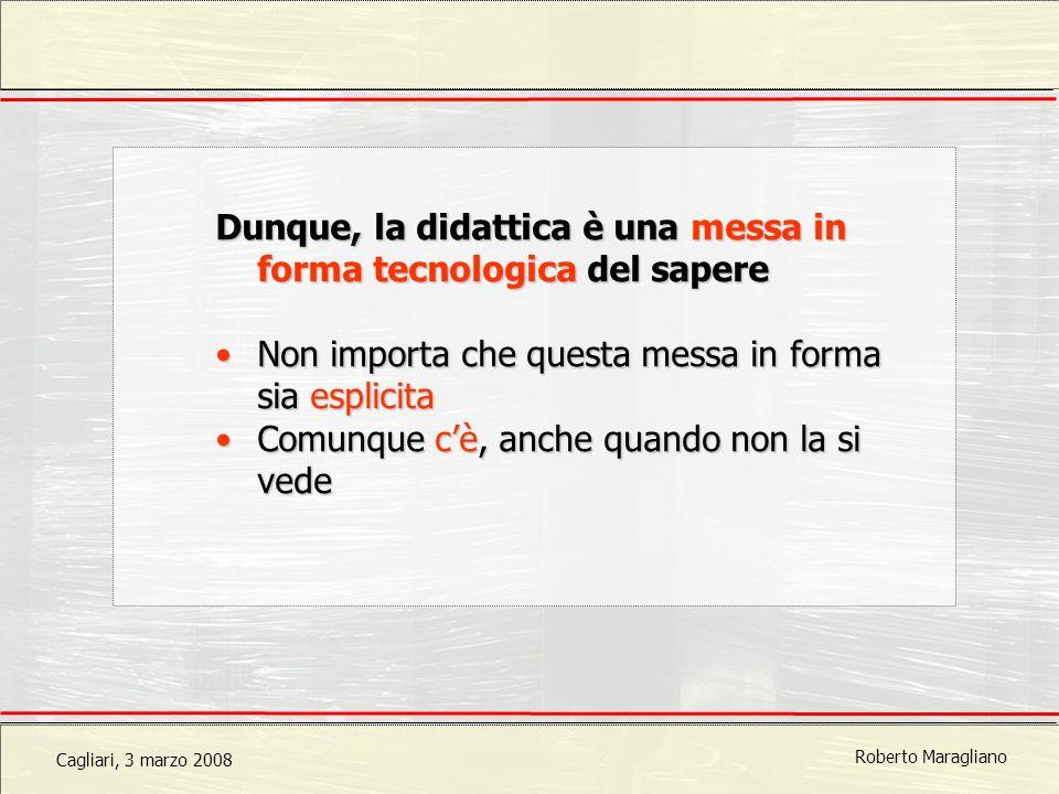 Cagliari, 3 marzo 2008 Roberto Maragliano Dunque, la didattica è una messa in forma tecnologica del sapere Non importa che questa messa in forma sia esplicitaNon importa che questa messa in forma sia esplicita Comunque cè, anche quando non la si vedeComunque cè, anche quando non la si vede