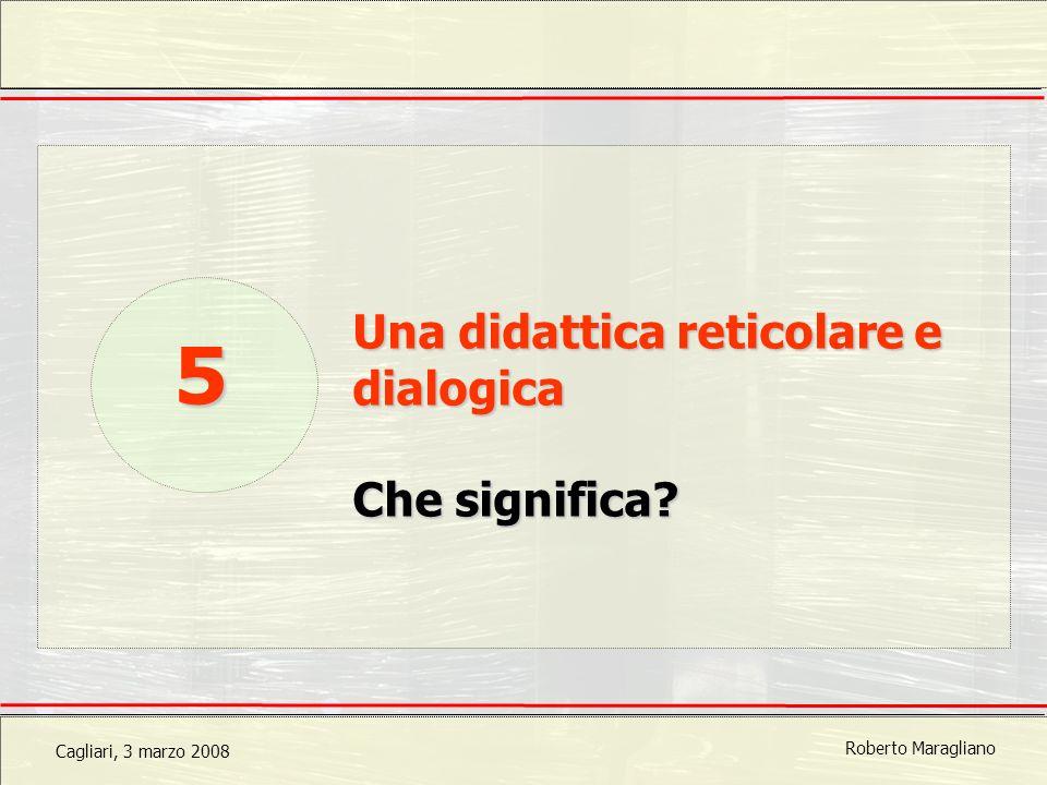 Cagliari, 3 marzo 2008 Roberto Maragliano Una didattica reticolare e dialogica Che significa 5