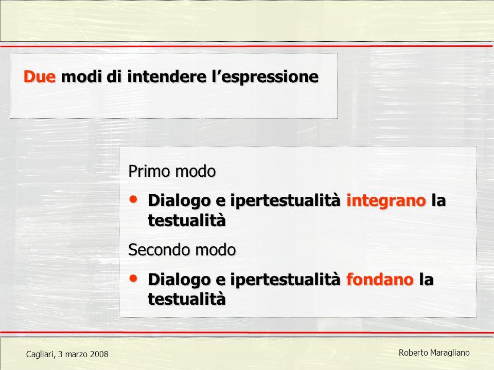 Cagliari, 3 marzo 2008 Roberto Maragliano Due modi di intendere lespressione Primo modo Dialogo e ipertestualità integrano la testualità Dialogo e ipertestualità integrano la testualità Secondo modo Dialogo e ipertestualità fondano la testualità Dialogo e ipertestualità fondano la testualità