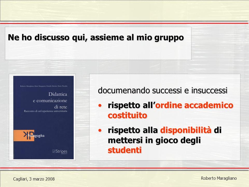 Cagliari, 3 marzo 2008 Roberto Maragliano Ne ho discusso qui, assieme al mio gruppo documenando successi e insuccessi rispetto allordine accademico costituitorispetto allordine accademico costituito rispetto alla disponibilità di mettersi in gioco degli studentirispetto alla disponibilità di mettersi in gioco degli studenti
