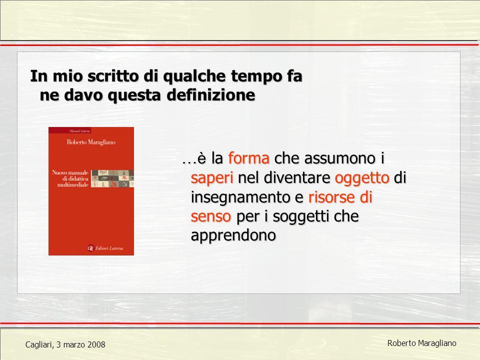Cagliari, 3 marzo 2008 Roberto Maragliano In mio scritto di qualche tempo fa ne davo questa definizione …è la forma che assumono i saperi nel diventare oggetto di insegnamento e risorse di senso per i soggetti che apprendono