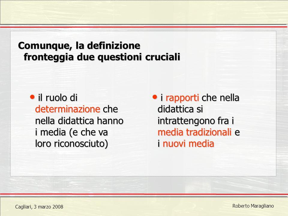 Cagliari, 3 marzo 2008 Roberto Maragliano Comunque, la definizione fronteggia due questioni cruciali i rapporti che nella didattica si intrattengono fra i media tradizionali e i nuovi media i rapporti che nella didattica si intrattengono fra i media tradizionali e i nuovi media il ruolo di determinazione che nella didattica hanno i media (e che va loro riconosciuto) il ruolo di determinazione che nella didattica hanno i media (e che va loro riconosciuto)